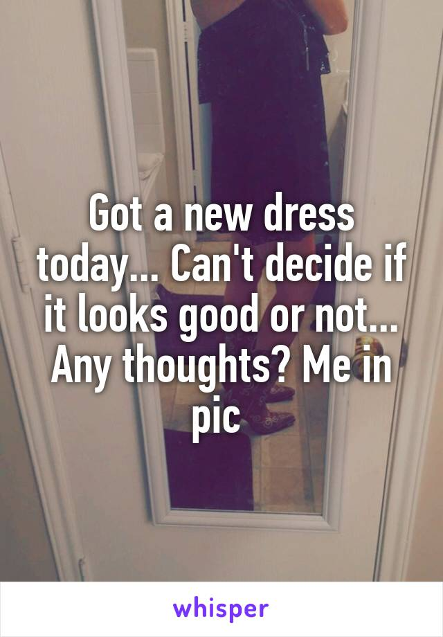 Got a new dress today... Can't decide if it looks good or not... Any thoughts? Me in pic