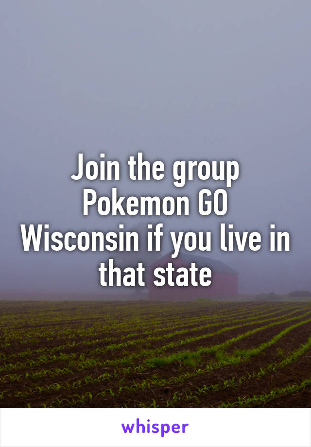 Join the group Pokemon GO Wisconsin if you live in that state