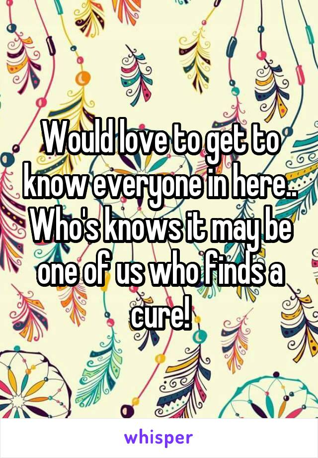 Would love to get to know everyone in here.. Who's knows it may be one of us who finds a cure!