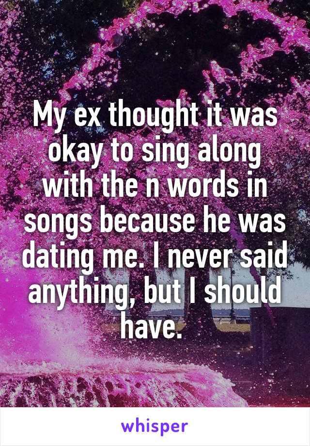 My ex thought it was okay to sing along with the n words in songs because he was dating me. I never said anything, but I should have.
