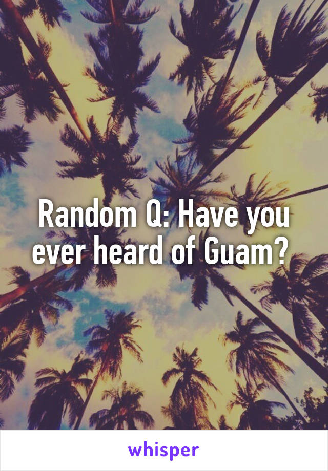 Random Q: Have you ever heard of Guam?