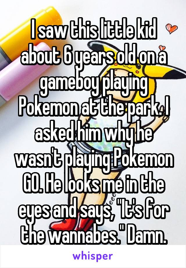 """I saw this little kid about 6 years old on a gameboy playing Pokemon at the park. I asked him why he wasn't playing Pokemon GO. He looks me in the eyes and says, """"It's for the wannabes."""" Damn."""