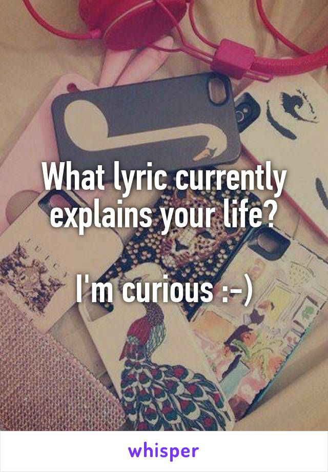 What lyric currently explains your life?  I'm curious :-)