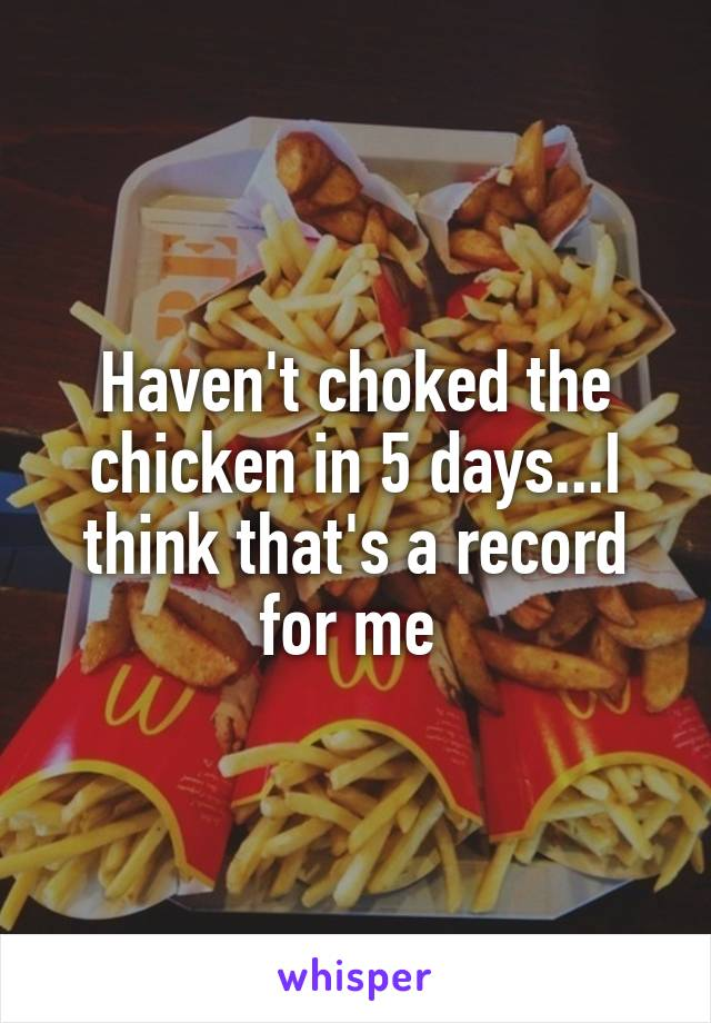 Haven't choked the chicken in 5 days...I think that's a record for me