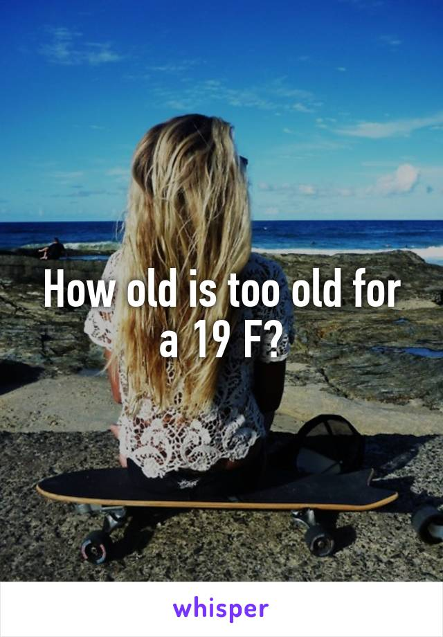 How old is too old for a 19 F?