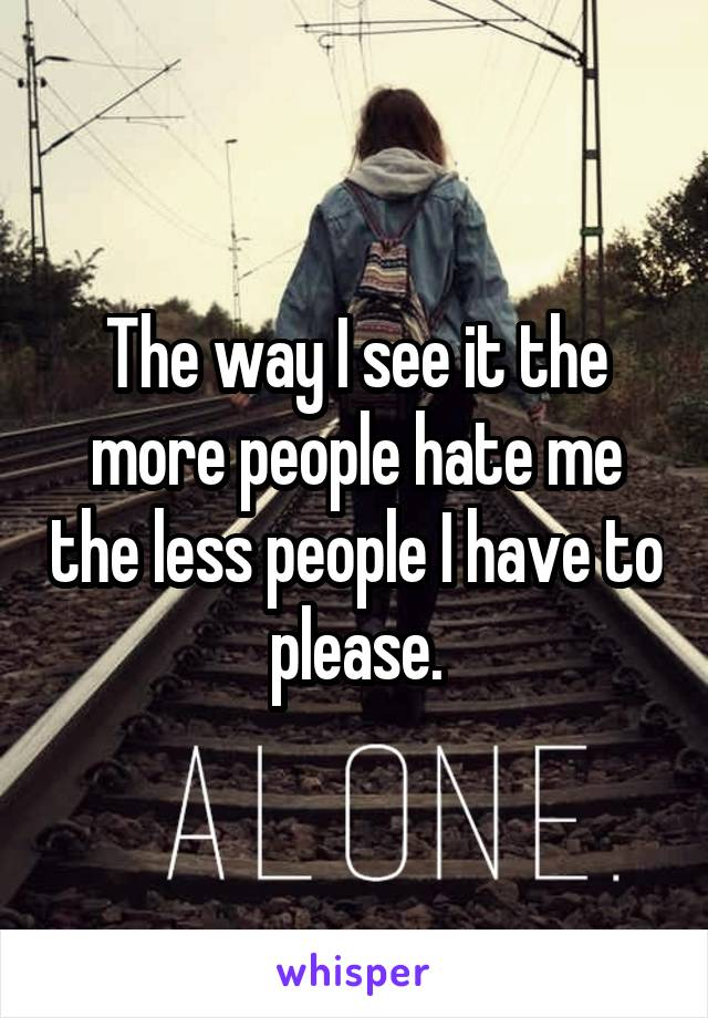 The way I see it the more people hate me the less people I have to please.