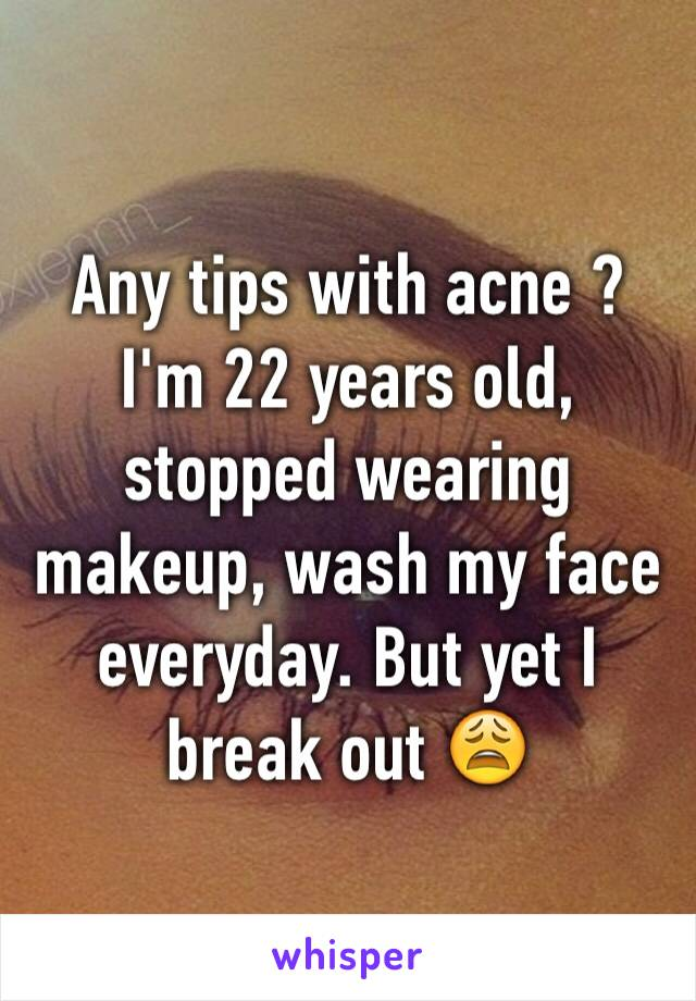 Any tips with acne ? I'm 22 years old, stopped wearing makeup, wash my face everyday. But yet I break out 😩