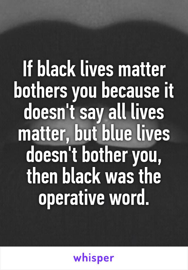 If black lives matter bothers you because it doesn't say all lives matter, but blue lives doesn't bother you, then black was the operative word.