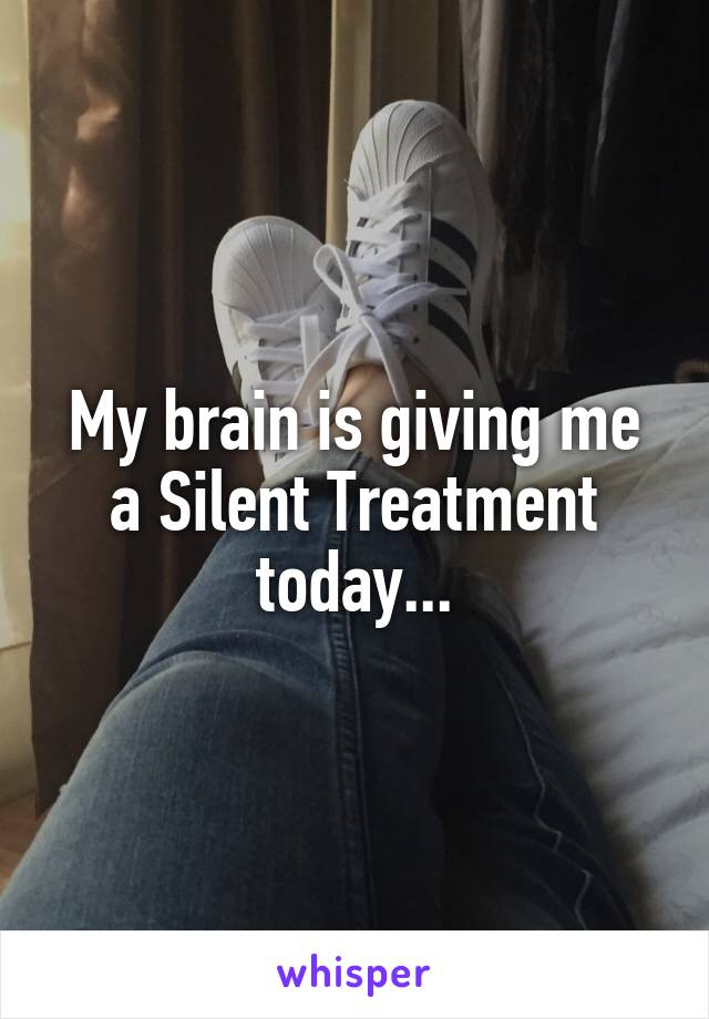 My brain is giving me a Silent Treatment today...