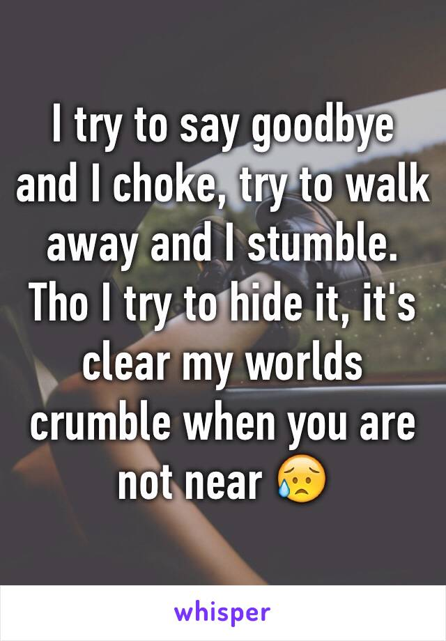 I try to say goodbye and I choke, try to walk away and I stumble. Tho I try to hide it, it's clear my worlds crumble when you are not near 😥