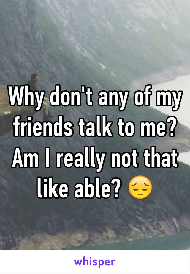 Why don't any of my friends talk to me? Am I really not that like able? 😔