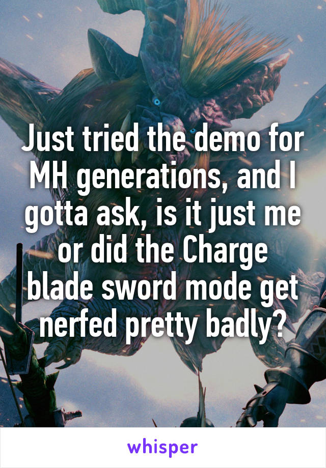 Just tried the demo for MH generations, and I gotta ask, is it just me or did the Charge blade sword mode get nerfed pretty badly?