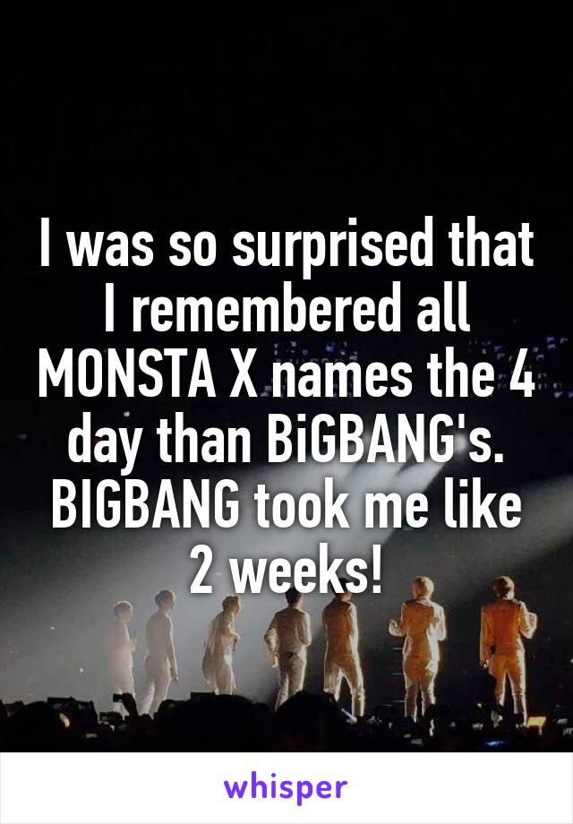I was so surprised that I remembered all MONSTA X names the 4 day than BiGBANG's. BIGBANG took me like 2 weeks!