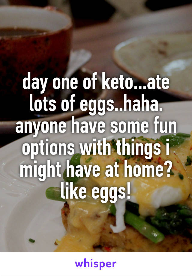 day one of keto...ate lots of eggs..haha. anyone have some fun options with things i might have at home? like eggs!