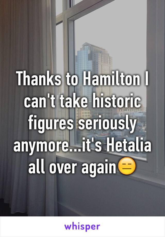 Thanks to Hamilton I can't take historic figures seriously anymore...it's Hetalia all over again😑