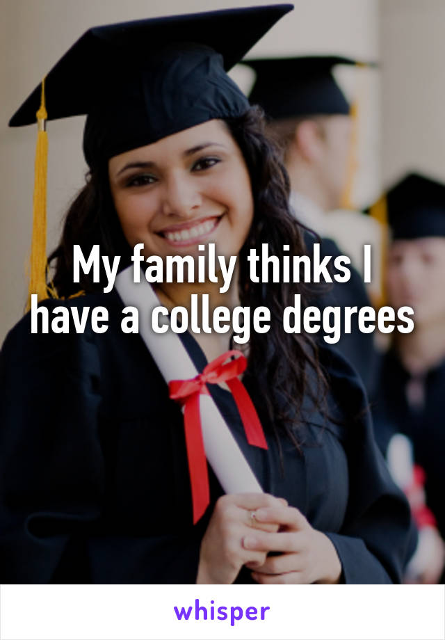 My family thinks I have a college degrees