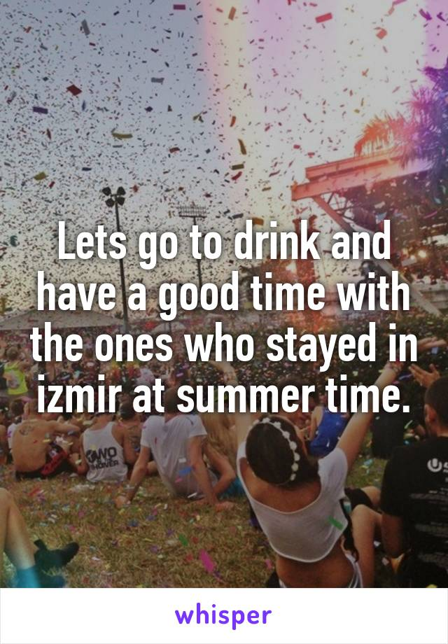 Lets go to drink and have a good time with the ones who stayed in izmir at summer time.