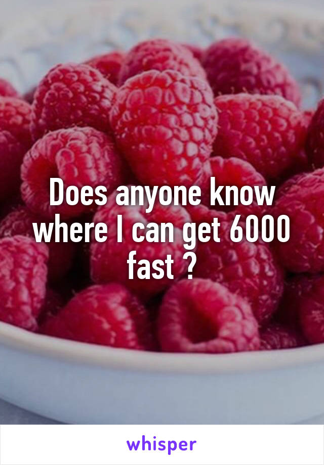 Does anyone know where I can get 6000 fast ?