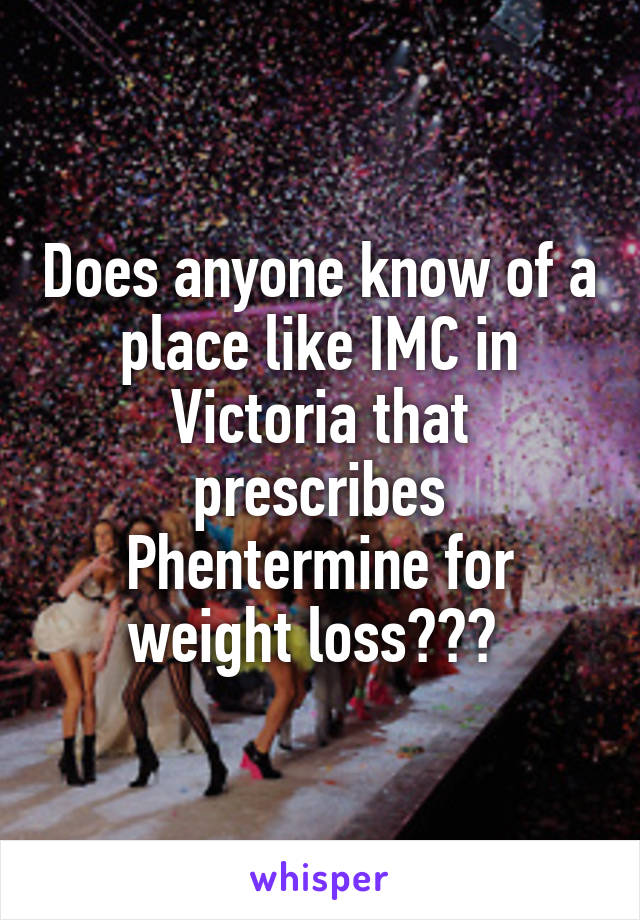 Does anyone know of a place like IMC in Victoria that prescribes Phentermine for weight loss???