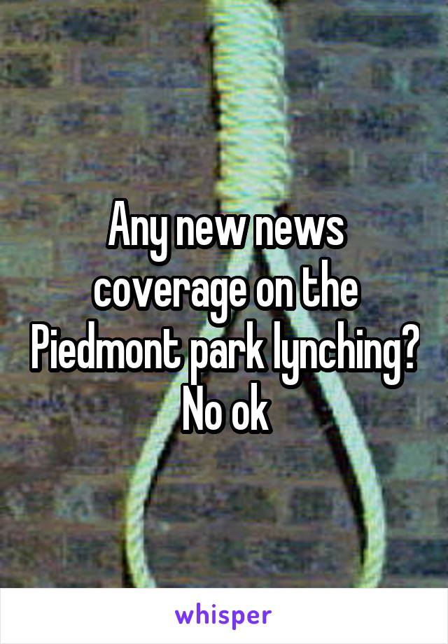 Any new news coverage on the Piedmont park lynching? No ok