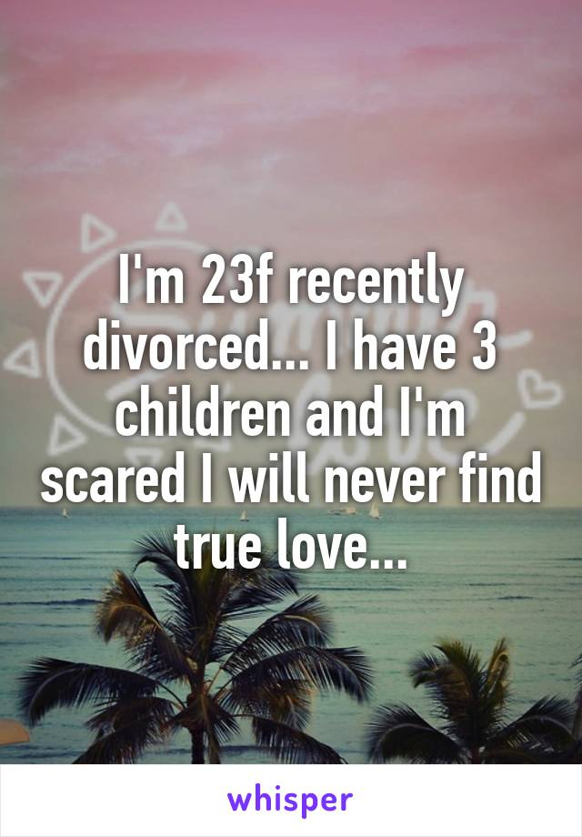 I'm 23f recently divorced... I have 3 children and I'm scared I will never find true love...