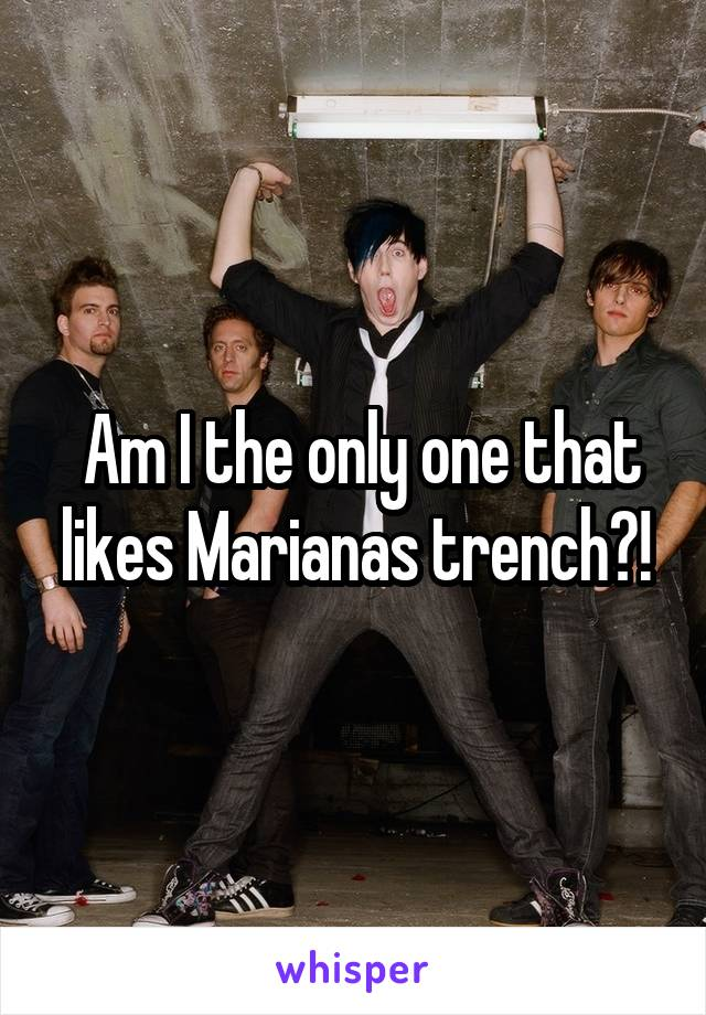 Am I the only one that likes Marianas trench?!