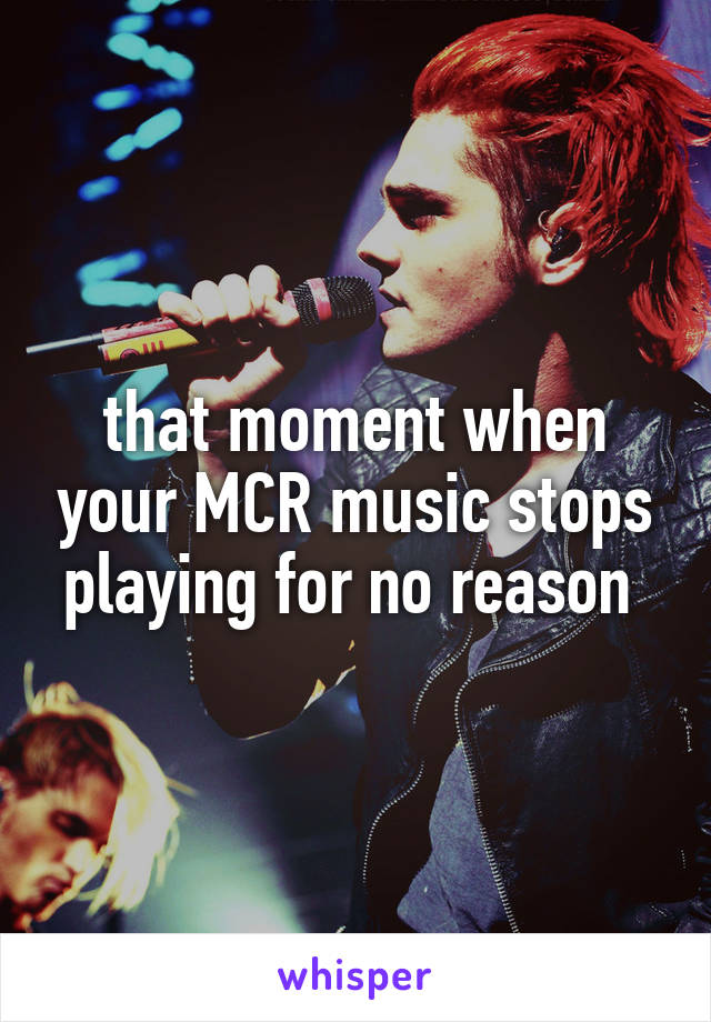 that moment when your MCR music stops playing for no reason
