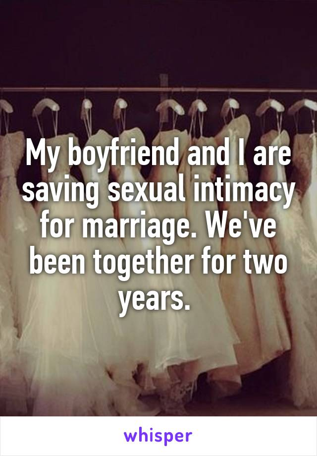 My boyfriend and I are saving sexual intimacy for marriage. We've been together for two years.