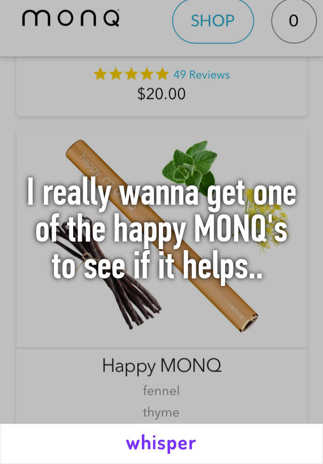 I really wanna get one of the happy MONQ's to see if it helps..