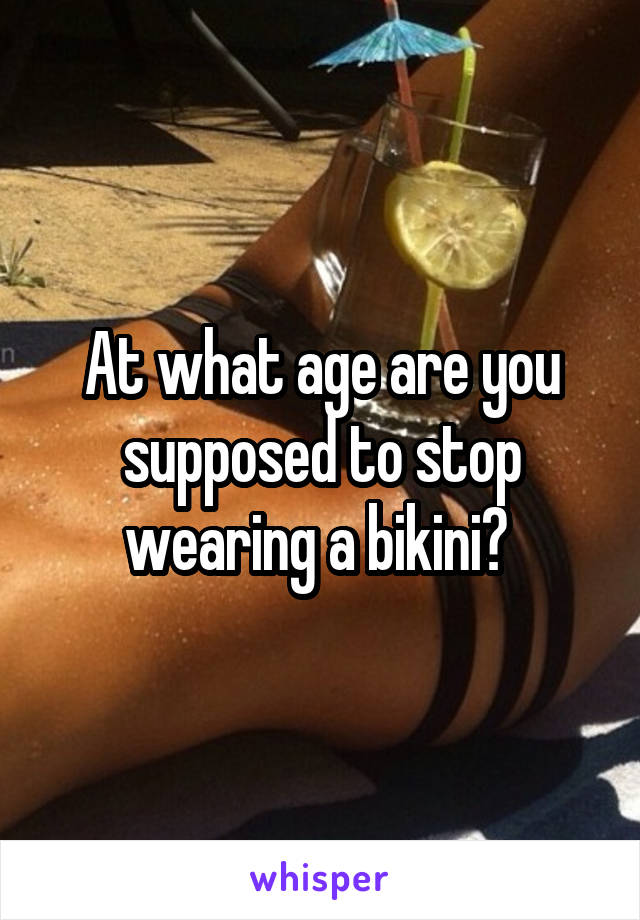At what age are you supposed to stop wearing a bikini?
