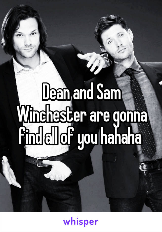 Dean and Sam Winchester are gonna find all of you hahaha