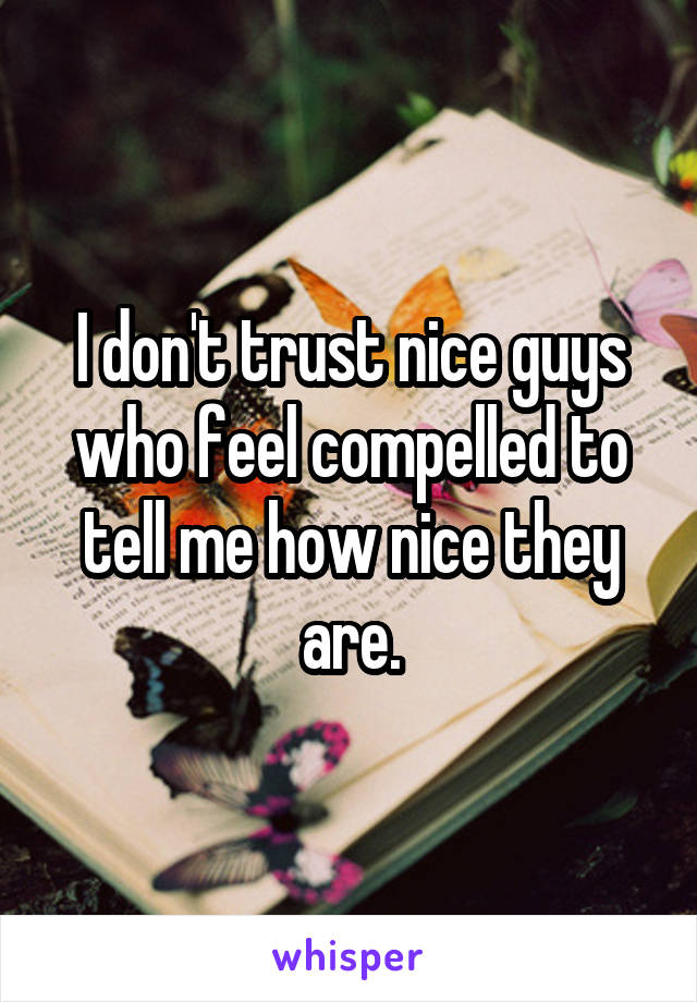 I don't trust nice guys who feel compelled to tell me how nice they are.