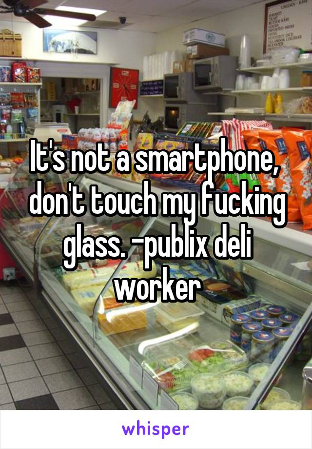 It's not a smartphone,  don't touch my fucking glass. -publix deli worker