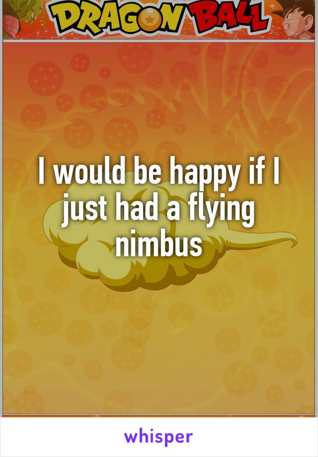 I would be happy if I just had a flying nimbus