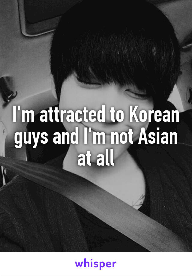 I'm attracted to Korean guys and I'm not Asian at all