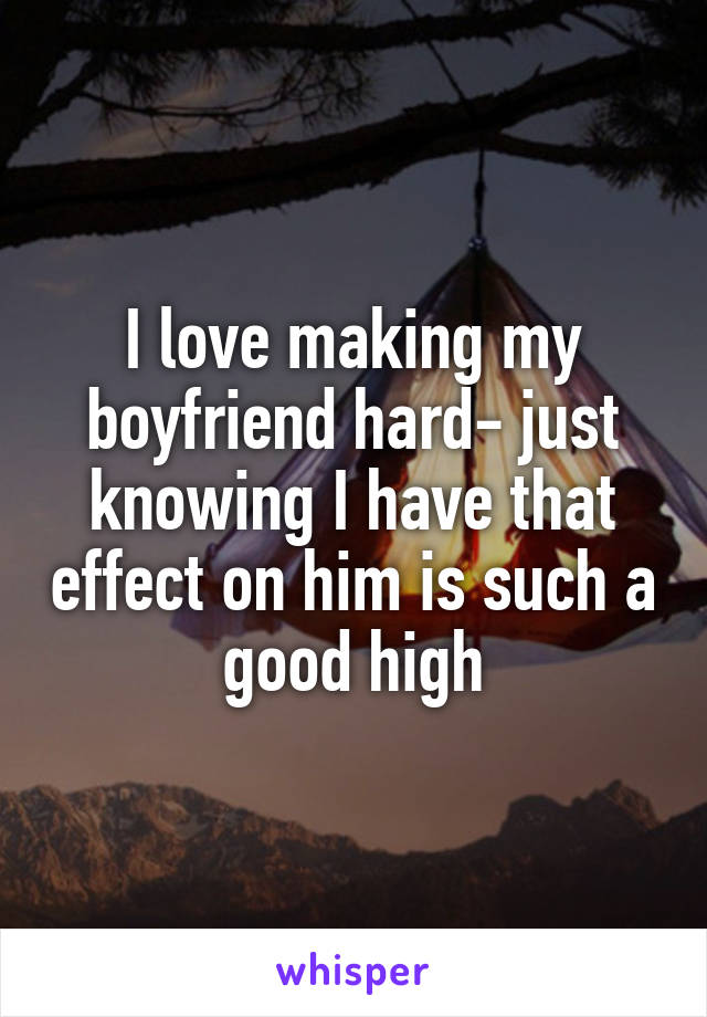 I love making my boyfriend hard- just knowing I have that effect on him is such a good high