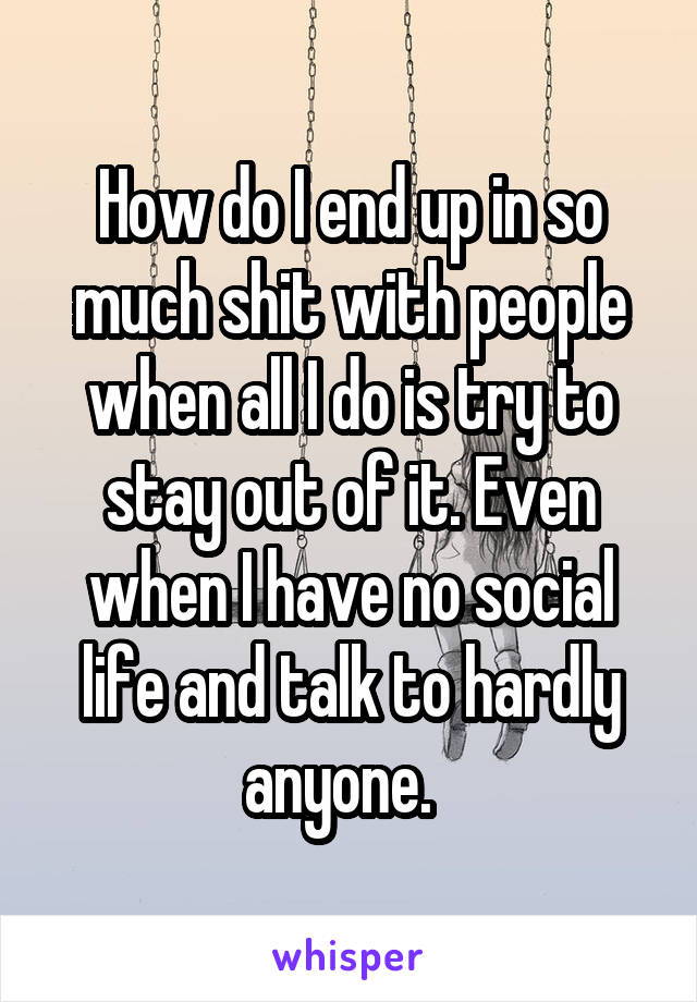 How do I end up in so much shit with people when all I do is try to stay out of it. Even when I have no social life and talk to hardly anyone.