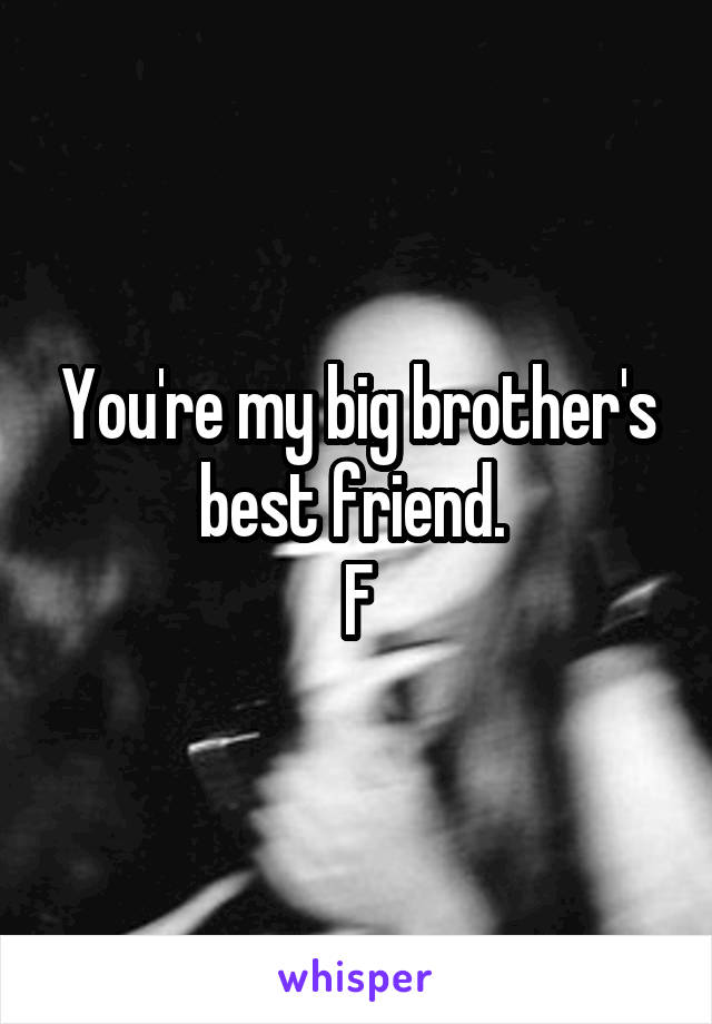 You're my big brother's best friend.  F