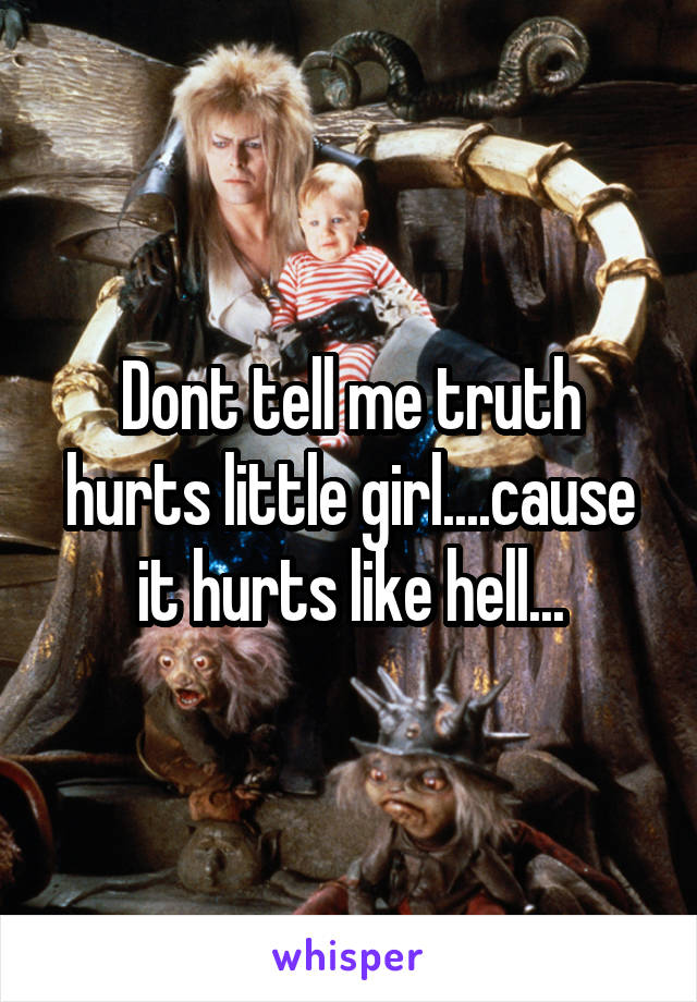 Dont tell me truth hurts little girl....cause it hurts like hell...