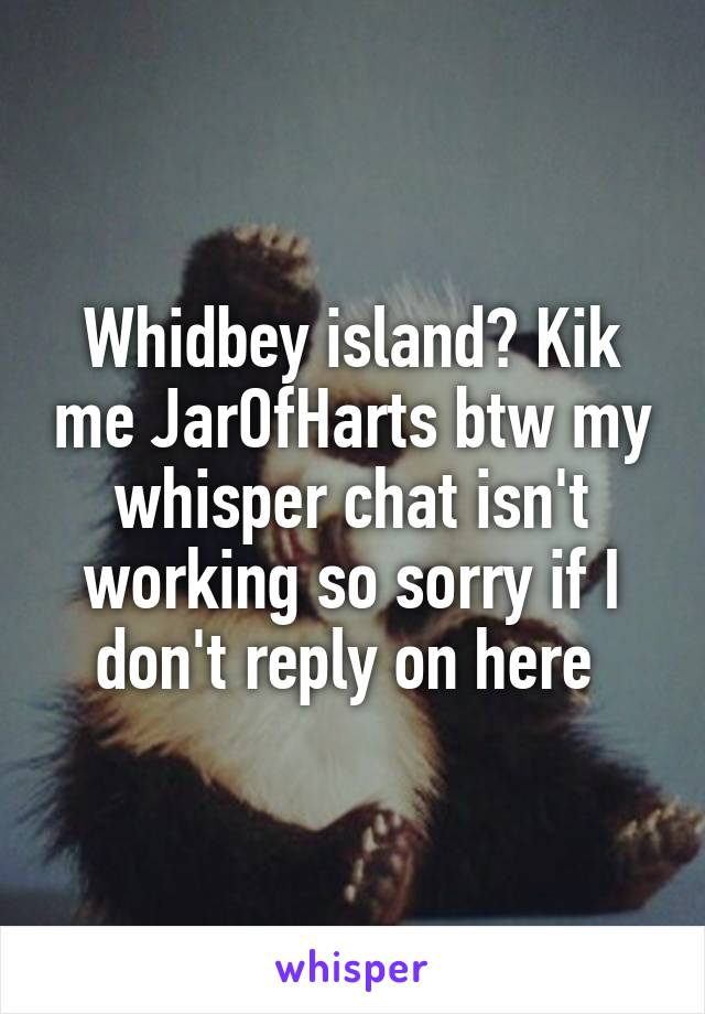 Whidbey island? Kik me JarOfHarts btw my whisper chat isn't working so sorry if I don't reply on here