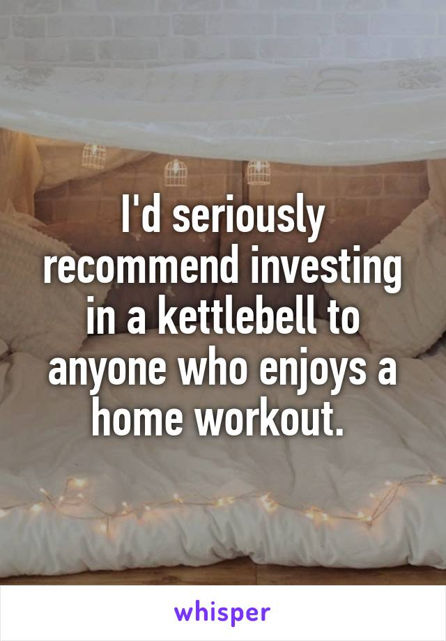 I'd seriously recommend investing in a kettlebell to anyone who enjoys a home workout.