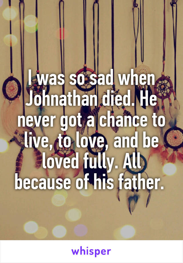 I was so sad when Johnathan died. He never got a chance to live, to love, and be loved fully. All because of his father.