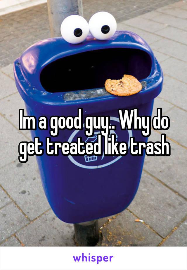 Im a good guy.. Why do get treated like trash