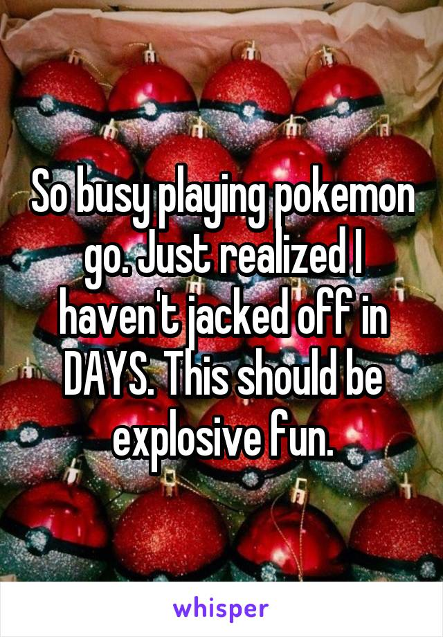 So busy playing pokemon go. Just realized I haven't jacked off in DAYS. This should be explosive fun.