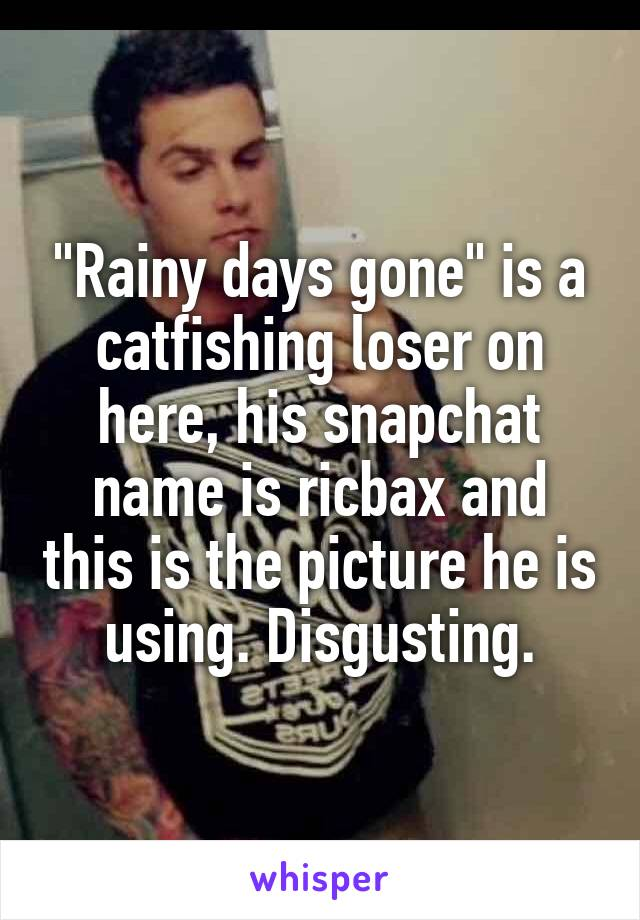 """""""Rainy days gone"""" is a catfishing loser on here, his snapchat name is ricbax and this is the picture he is using. Disgusting."""