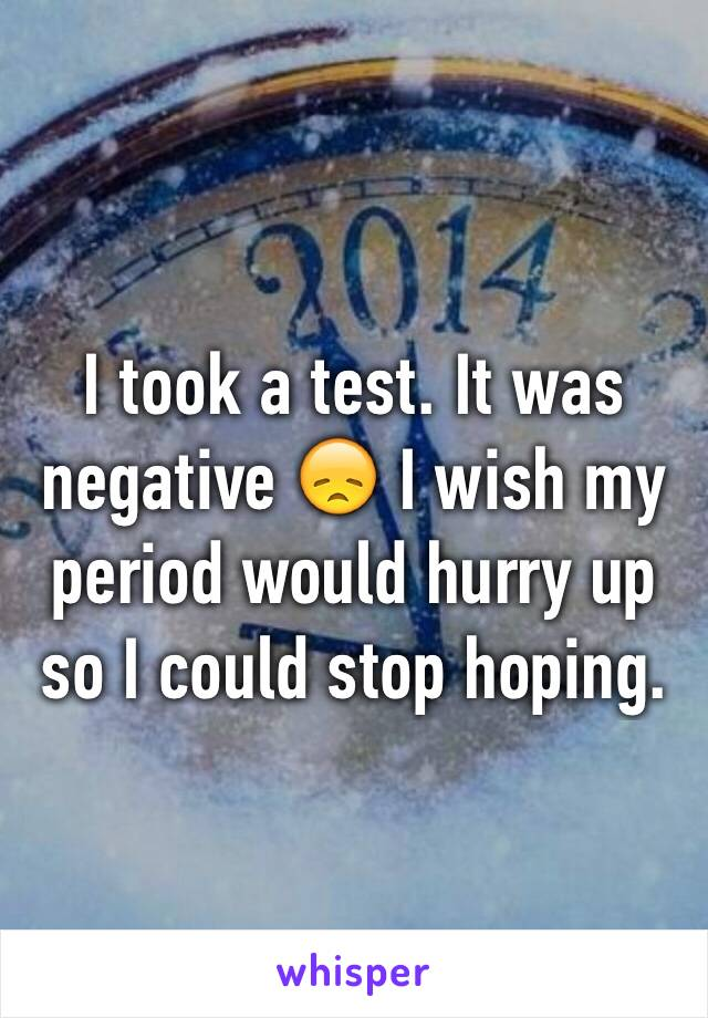I took a test. It was negative 😞 I wish my period would hurry up so I could stop hoping.