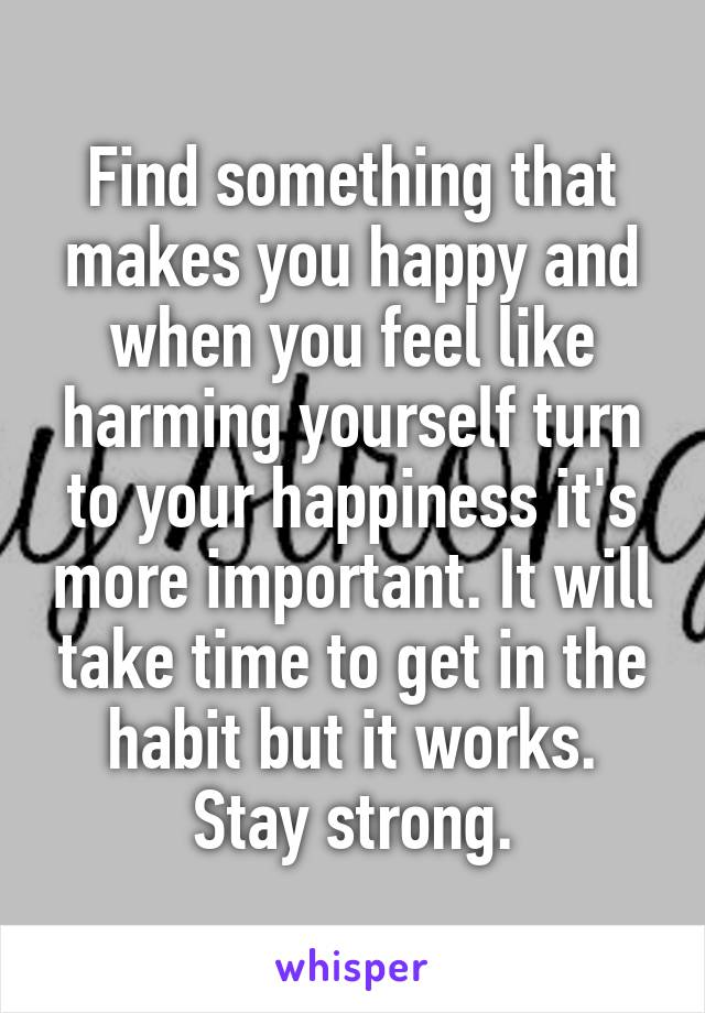 Find something that makes you happy and when you feel like harming yourself turn to your happiness it's more important. It will take time to get in the habit but it works. Stay strong.