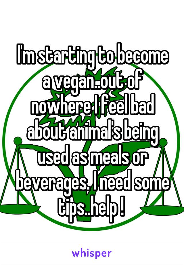 I'm starting to become a vegan..out of nowhere I feel bad about animal's being used as meals or beverages. I need some tips..help !