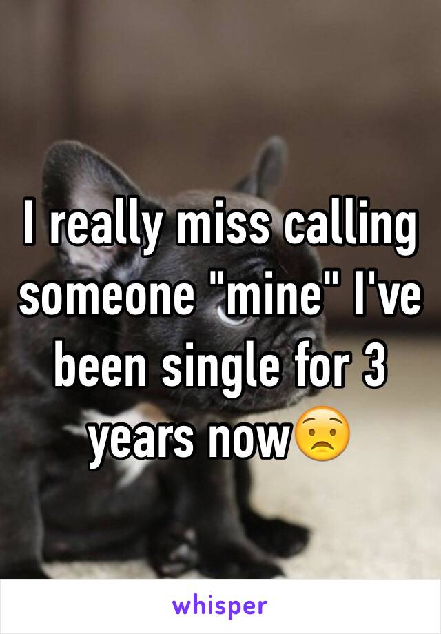 """I really miss calling someone """"mine"""" I've been single for 3 years now😟"""