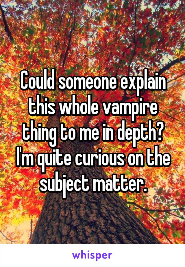 Could someone explain this whole vampire thing to me in depth? I'm quite curious on the subject matter.